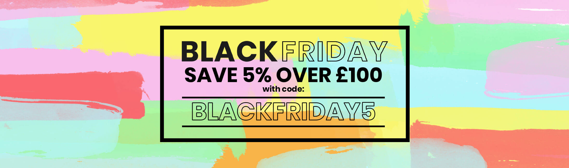 Save 5% over £100 with code BLACKFRIDAY5